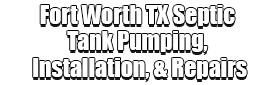 Fort Worth TX Septic Tank Pumping, Installation, & Repairs Logo-We offer Septic Service & Repairs, Septic Tank Installations, Septic Tank Cleaning, Commercial, Septic System, Drain Cleaning, Line Snaking, Portable Toilet, Grease Trap Pumping & Cleaning, Septic Tank Pumping, Sewage Pump, Sewer Line Repair, Septic Tank Replacement, Septic Maintenance, Sewer Line Replacement, Porta Potty Rentals, and more.